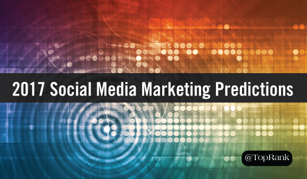 The Future of Social Media Marketing: Experts Share Social Media Predictions for 2017