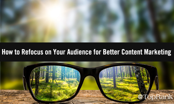 How to Refocus on Your Audience for Better Content Marketing Results