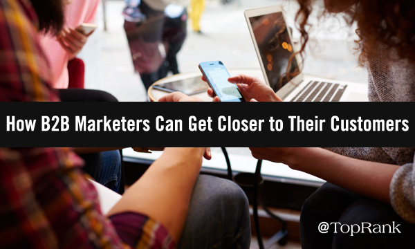 How B2B Marketers Can Get Closer to Their Customers
