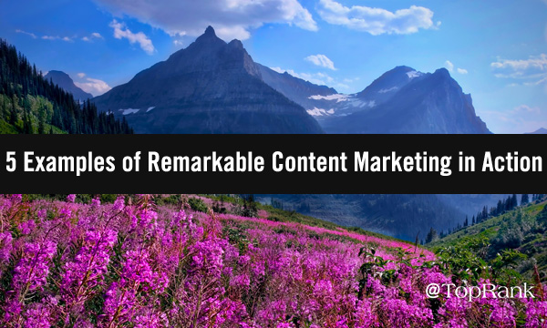 5 Examples of Remarkable Content Marketing in Action
