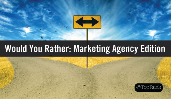 Would You Rather: 6 Ways to Tell if Your Digital Marketing Agency is the Right Fit
