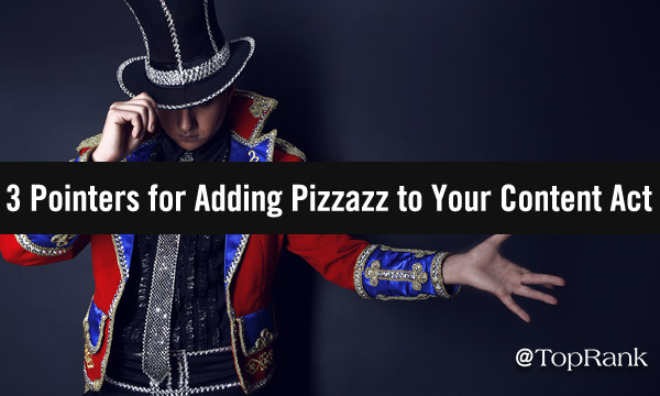 3 Pointers for Adding Pizzazz to Your Content Marketing Act
