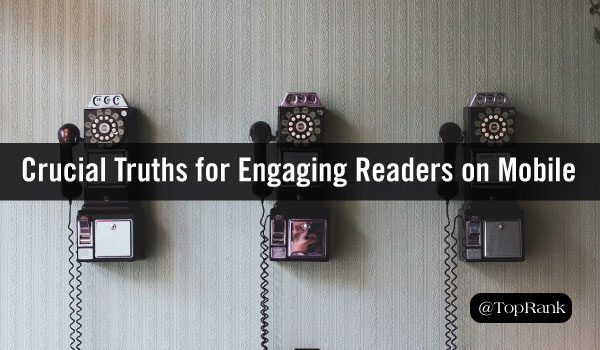 Three Crucial Truths for Engaging Your Audience on Mobile