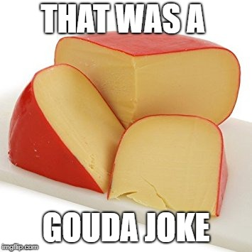 That Was a Gouda Joke Meme