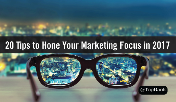 20 Tips to Help You Become A More Effective & Focused Marketer in 2017