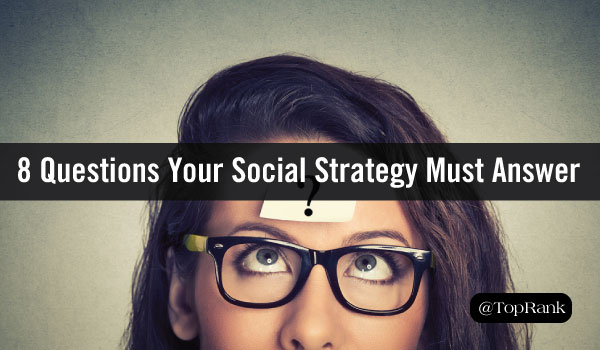 8 Important Questions Your Social Media Marketing Strategy Must Answer