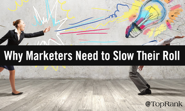 Why B2B Marketers Should Slow Their Marketing Roll