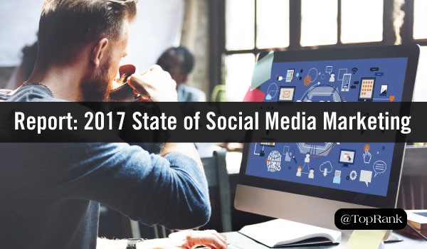 Report: Social Media Examiner 2017 State of Social Media Marketing
